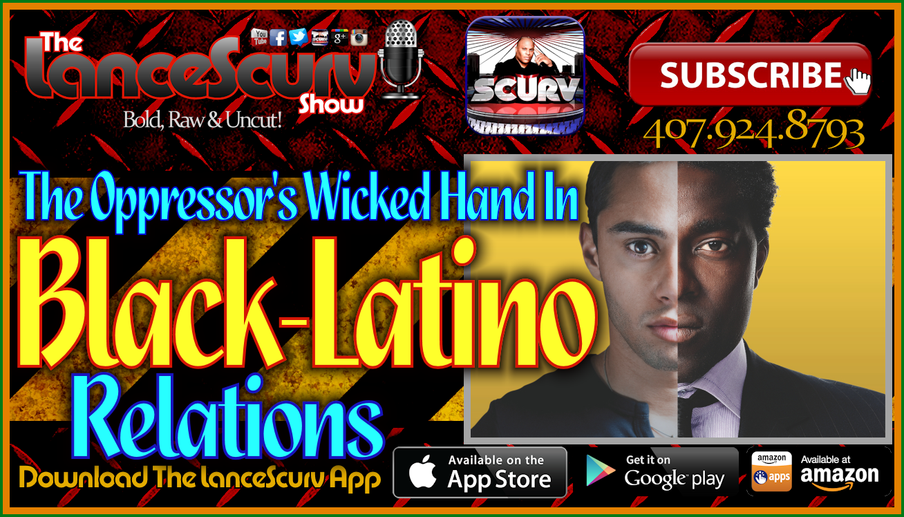 The Oppressor's Wicked Hand In Black-Latino Relations! - The LanceScurv Show Live & Uncensored!