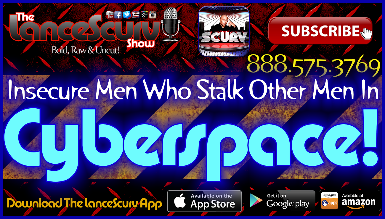 Insecure Men Who Stalk Other Men In Cyberspace! - The LanceScurv Show Live & Uncensored!