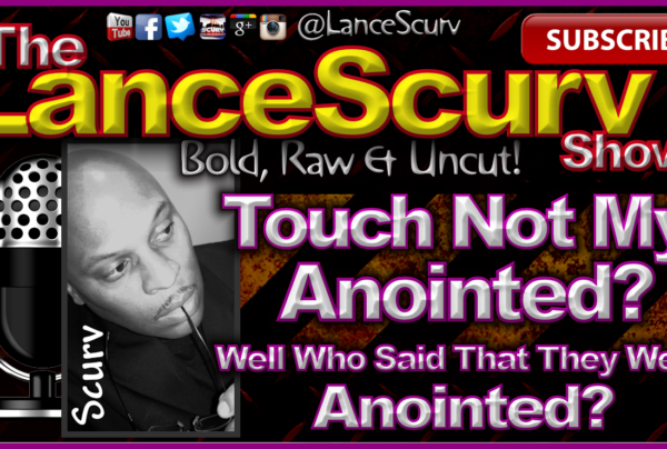 Touch Not My Anointed? – The LanceScurv Show