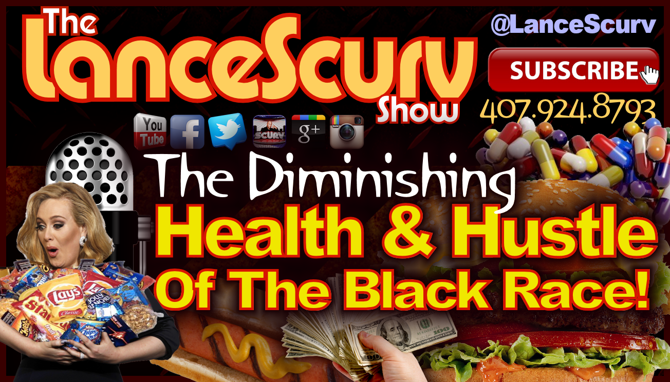The Diminishing Health & Hustle Of The Black Race! - The LanceScurv Show