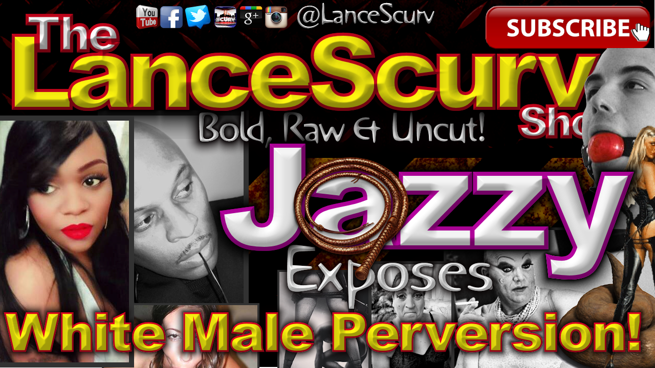 Jazzy Exposes White Male Perversion! - The LanceScurv Show