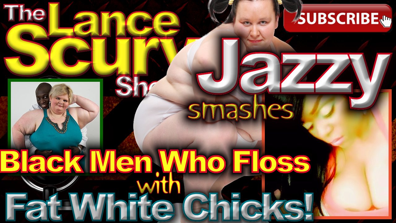 Jazzy Smashes Black Men Who Floss With Fat White Chicks! - The LanceScurv Show