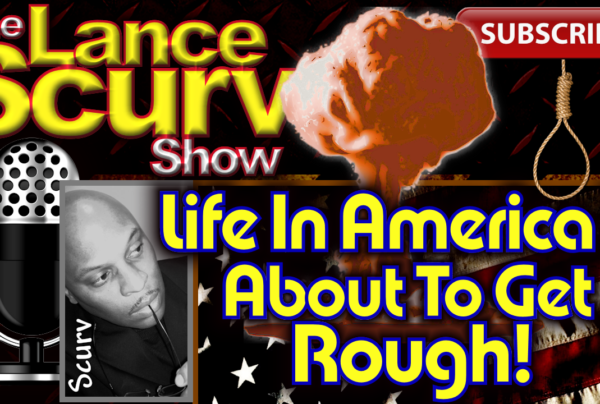 Life In America Is About To Get Rough! – The LanceScurv Show