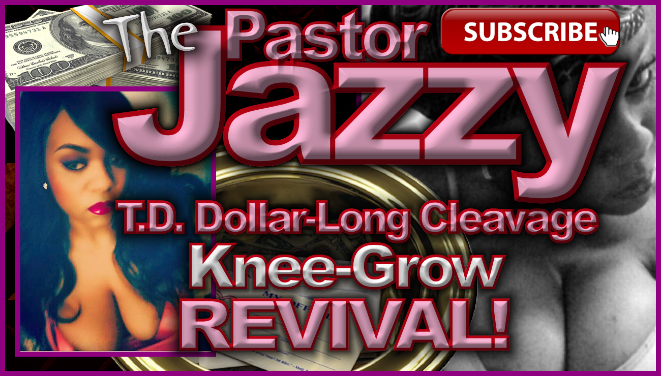 The Pastor Jazzy T.D. Dollar Long Cleavage Knee-Grow Revival! - The LanceScurv Show