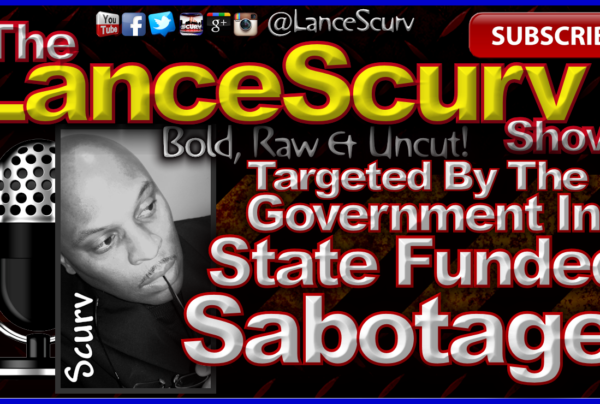 Targeted By The Government In State Funded Sabotage! – The LanceScurv Show