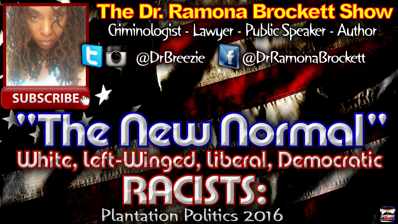 The New Normal: White, Left-Winged, Liberal, Democratic RACISTS! - The Dr. Ramona Brockett Show