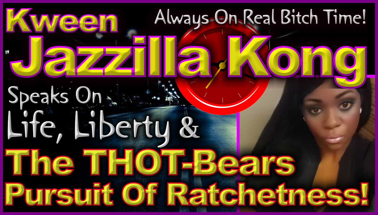 Kween Jazzilla Kong Speaks On Life, Liberty & The THOT-Bears Pursuit Of Ratchetness! - LanceScurv