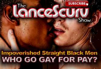 Impoverished Straight Black Men Who Go Gay For Pay? - The LanceScurv Show