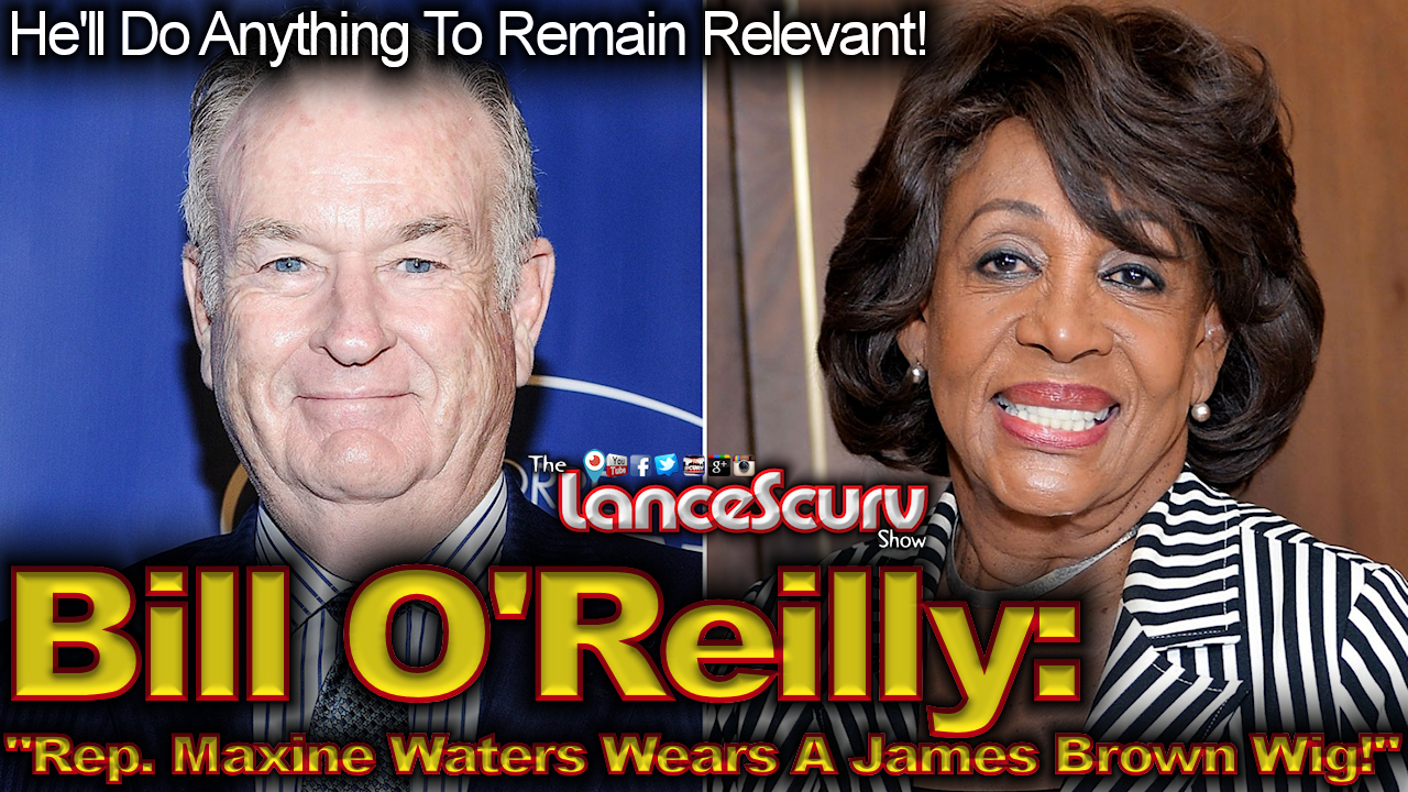 "Bill O'Reilly: ""Rep. Maxine Waters Wears A James Brown Wig!"" - The LanceScurv Show"