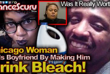 Chicago Woman Kills Boyfriend By Making Him Drink Bleach! - The LanceScurv Show