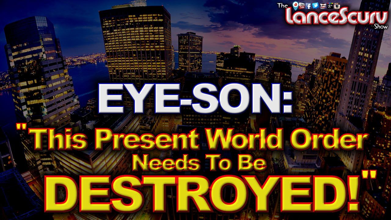 "EYE-SON: ""This Present World Order Needs To Be Destroyed!"" - The LanceScurv Show"