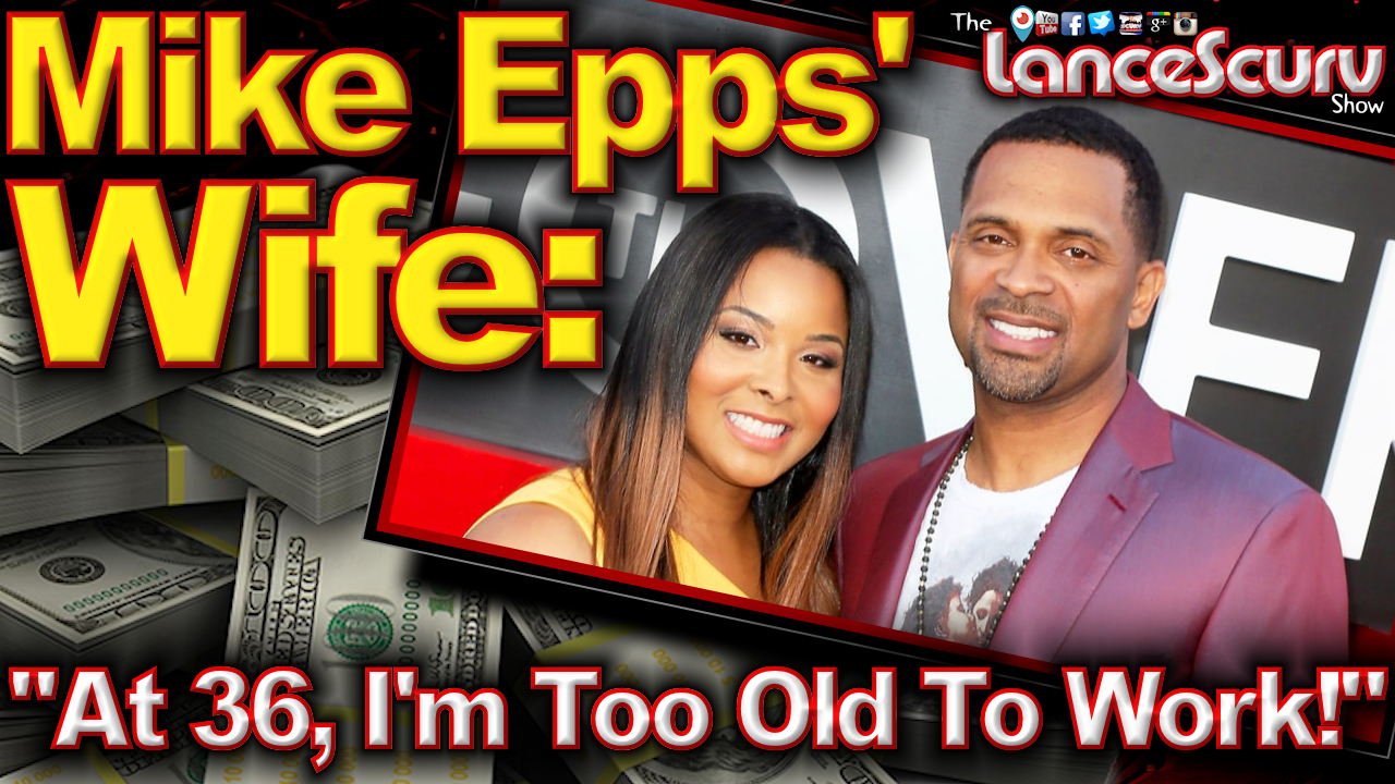 """Mike Epps Wife: """"At 36, I'm Too Old To Work!"""" - The LanceScurv Show"""