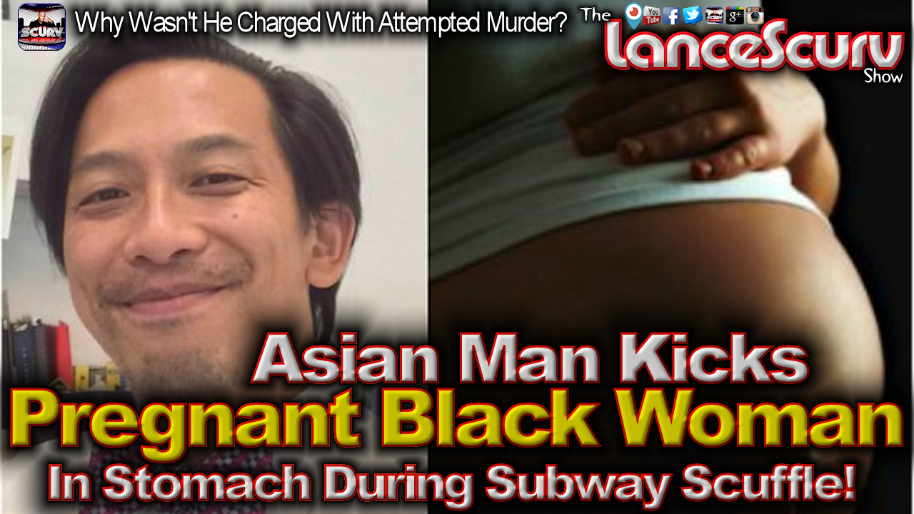 Asian Man Kicks Pregnant Black Woman In The Stomach During Subway Scuffle! - The LanceScurv Show