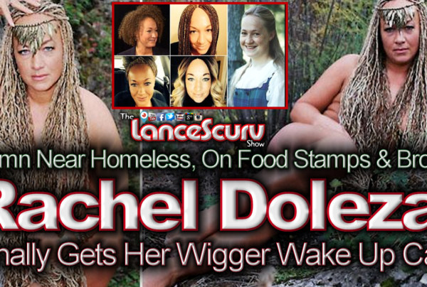 Rachel Dolezal Gets Her Wigger Wake Up Call! – The LanceScurv Show