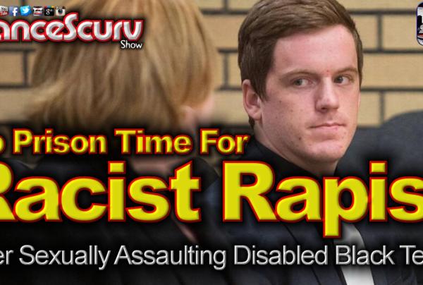 No Prison Time For Racist Rapist After Violating Disabled Black Teen! – The LanceScurv Show