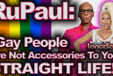 "RuPaul: ""Gay People Are Not Accessories To Your Straight Life!"" – The LanceScurv Show"