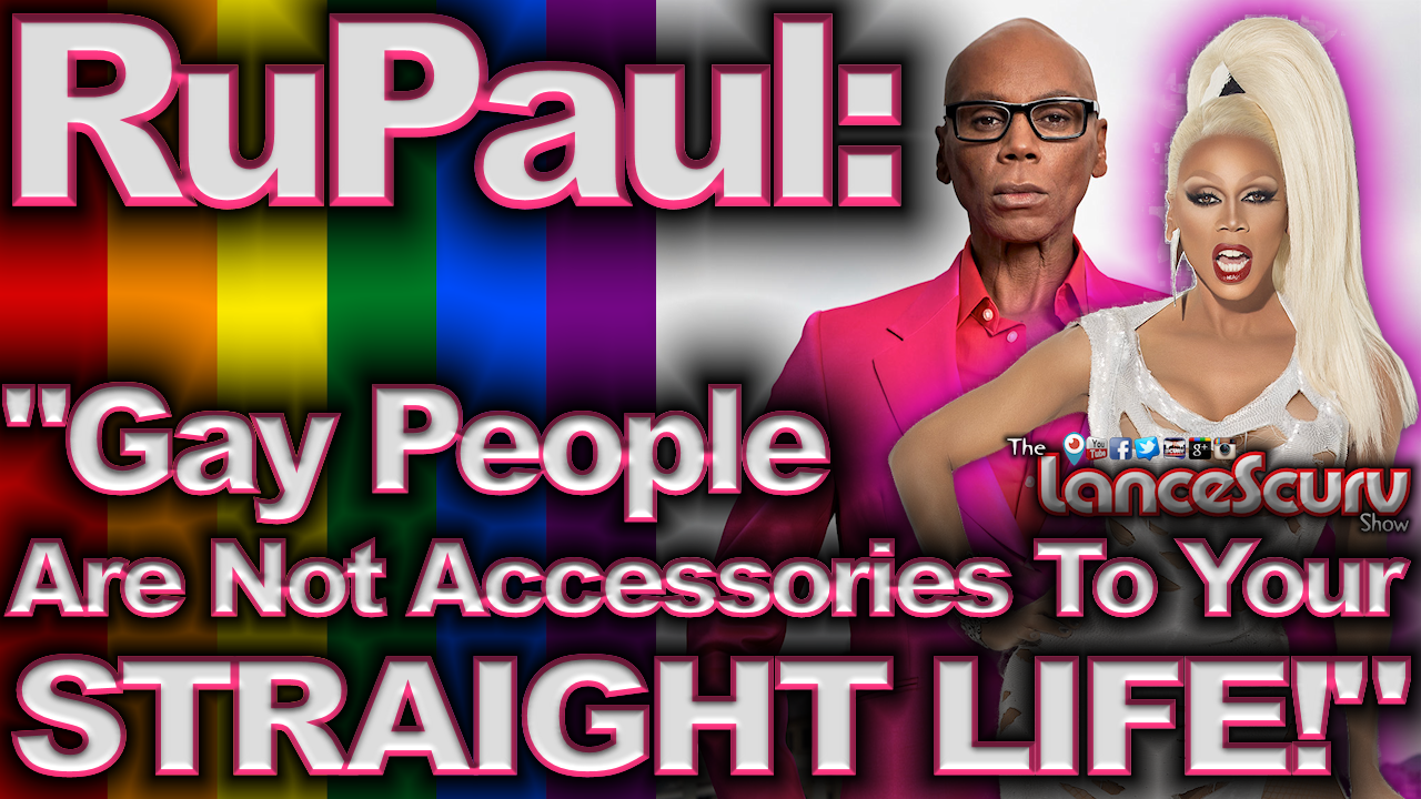 "RuPaul: ""Gay People Are Not Accessories To Your Straight Life!"" - The LanceScurv Show"