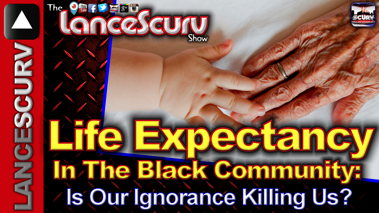 Life Expectancy In The Black Community: Is Our Ignorance Killing Us? - The LanceScurv Show