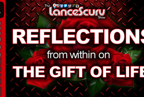 Reflections From Within On The Gift Of Life! – The LanceScurv Show