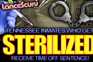 Tennessee Inmates Who Get STERILIZED Receive Time Off Sentence! – The LanceScurv Show