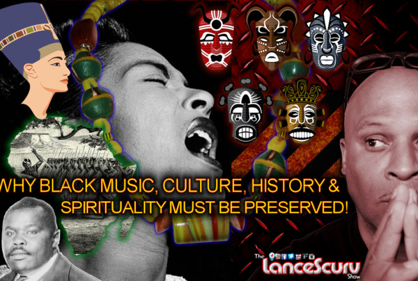 Why Black Music, Culture, History & Spirituality Must Be Preserved! – The LanceScurv Show