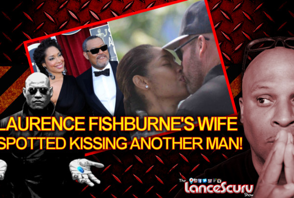 Laurence Fishburne's Wife Spotted Kissing Another Man! – The LanceScurv Show