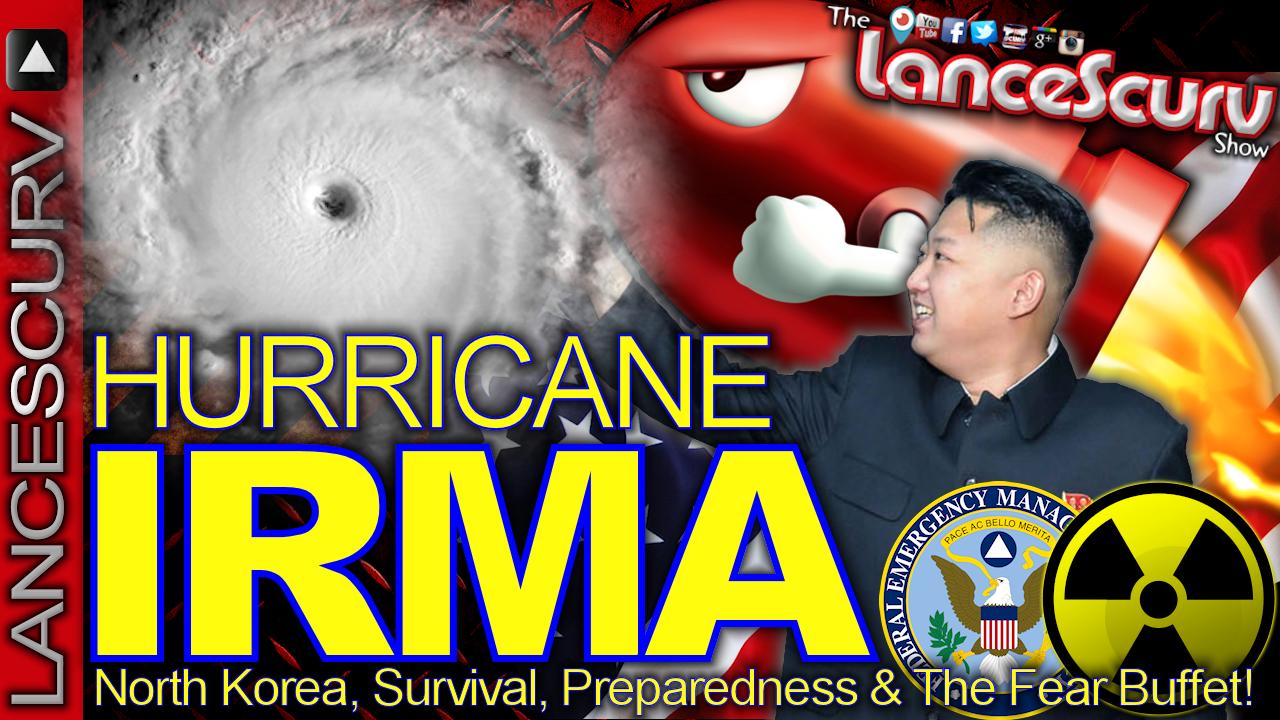 Hurricane IRMA, North Korea, Survival, Preparedness & The Fear Buffet! LanceScurv Show