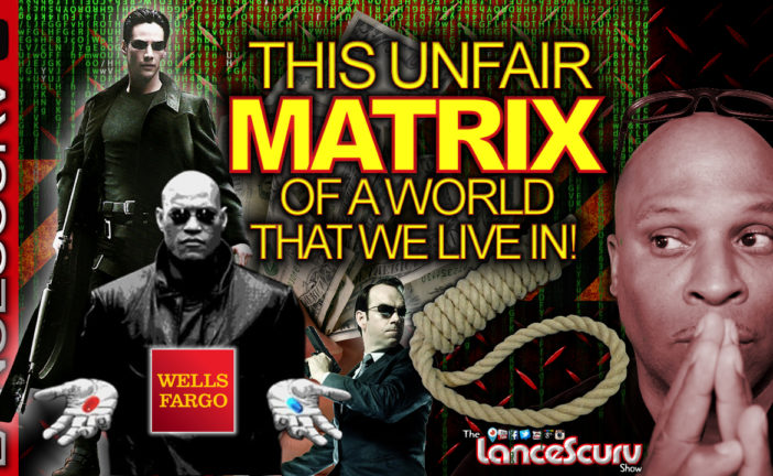 This Unfair Matrix Of A World That We Live In! - The LanceScurv Show