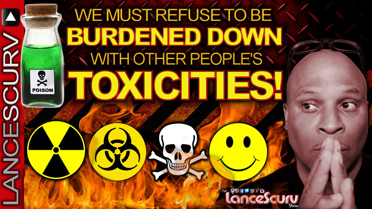 WE MUST REFUSE To Be Burdened Down With OTHER PEOPLE'S TOXICITIES! - The LanceScurv Show