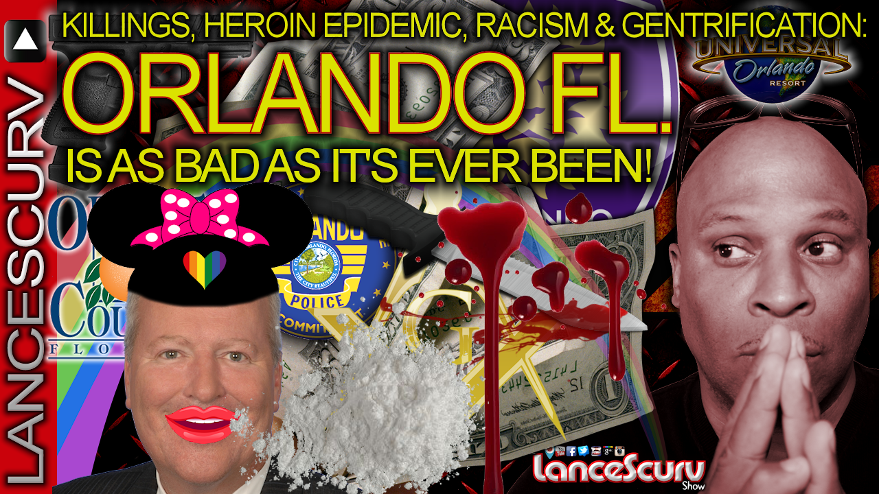 KILLINGS, HEROIN EPIDEMIC, RACISM, & GENTRIFICATION: ORLANDO FL. Is As Bad As It's EVER Been! - The LanceScurv Show