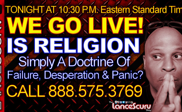 IS RELIGION Simply A Doctrine Of Failure, Desperation & Panic? - The LanceScurv Show