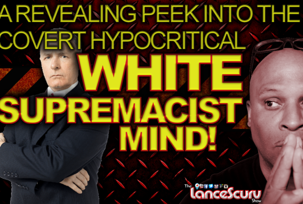 A Revealing Peek Into The Covert Hypocritical WHITE SUPREMACIST MIND! – The LanceScurv Show