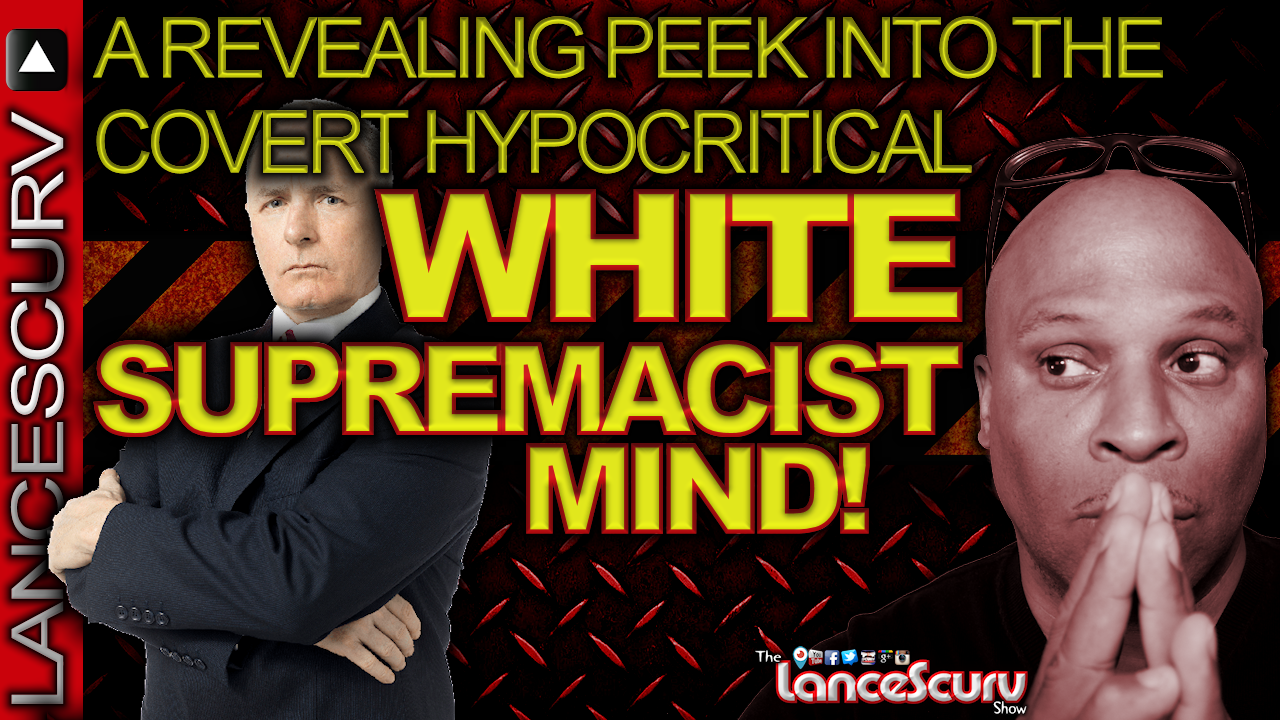A Revealing Peek Into The Covert Hypocritical WHITE SUPREMACIST MIND! - The LanceScurv Show