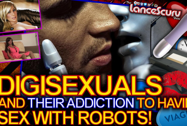 DIGISEXUALS And Their Addiction To Having SEX WITH ROBOTS! - The LanceScurv Show