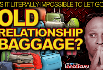 OLD RELATIONSHIP BAGGAGE: Is It Literally Impossible To Let Go Of It? - The LanceScurv Show