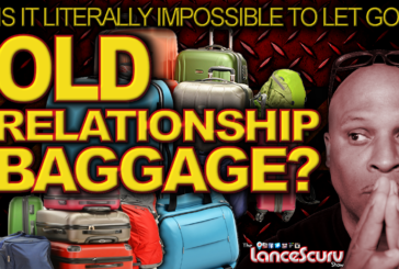 OLD RELATIONSHIP BAGGAGE: Is It Literally Impossible To Let Go Of It? – The LanceScurv Show