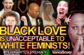 Black Love Is Unacceptable To White Feminists! – The LanceScurv Show