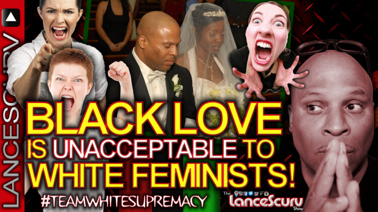 BLACK LOVE IS UNACCEPTABLE TO WHITE FEMINISTS! - The LanceScurv Show