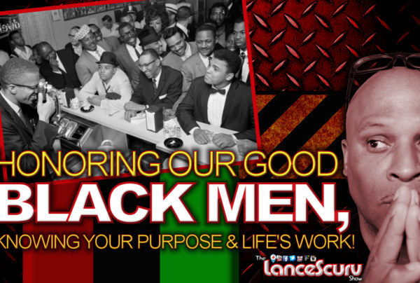 Honoring Our Good Black Men, Knowing Your Purpose & Life's Work! - The LanceScurv Show