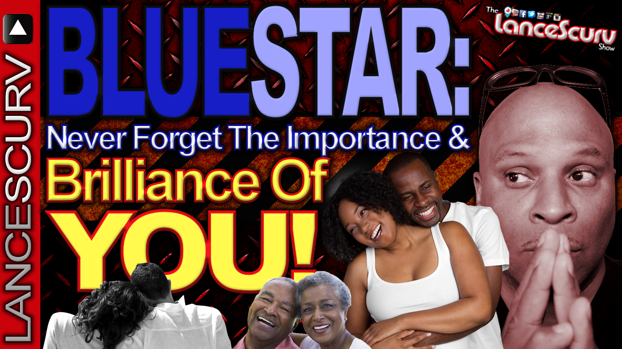BLUESTAR: Never Forget The Importance & Brilliance Of You! - The LanceScurv Show