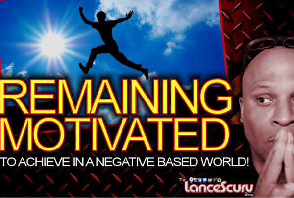 Remaining Motivated To Achieve In A Negative Based World! - The LanceScurv Show