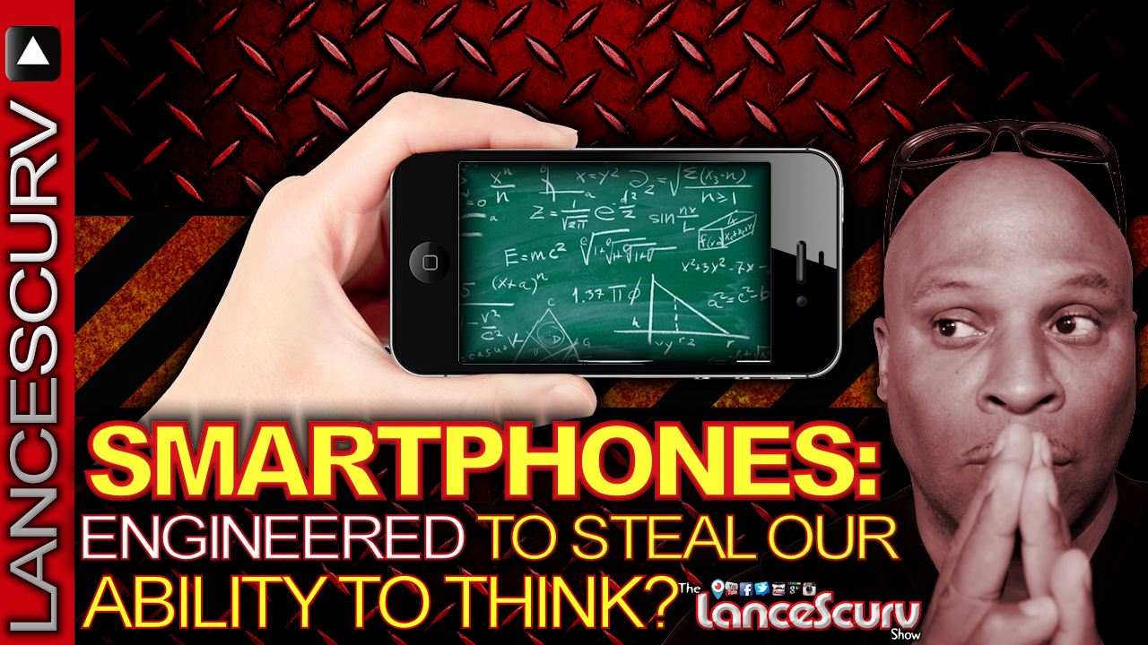 SMARTPHONES: Engineered To Steal Our Ability To THINK? - The LanceScurv Show