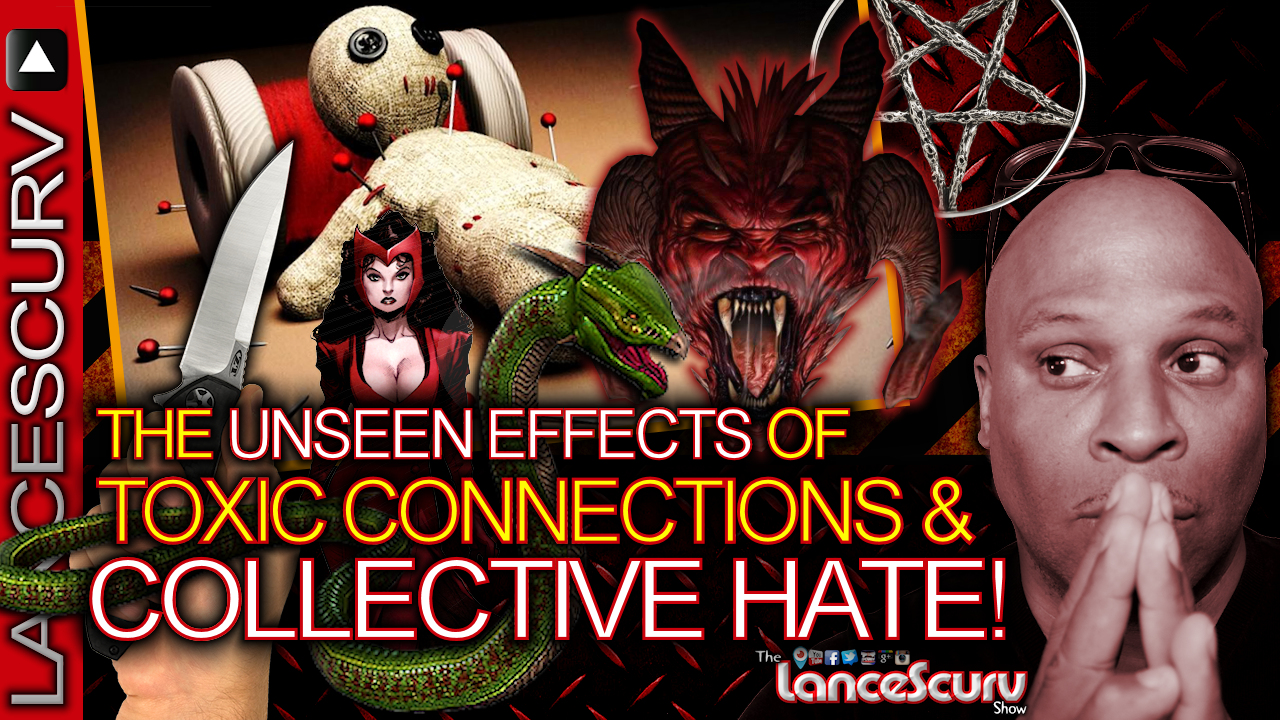 The Unseen Effects Of TOXIC CONNECTIONS & COLLECTIVE HATE! - The LanceScurv Show
