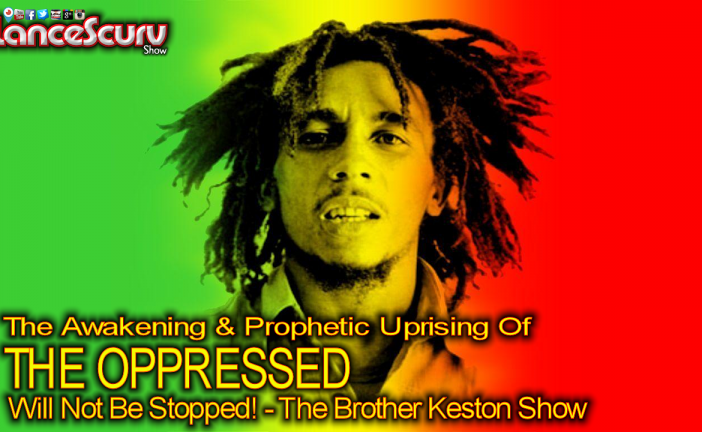 The Prophetic Uprising Of The Oppressed Will Not Be Stopped! - The Brother Keston show