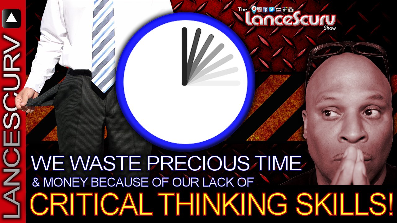 We Waste Precious Time & Money Because Of Our Lack Of CRITICAL THINKING SKILLS! - LanceScurv