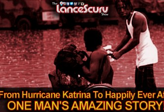 From Hurricane Katrina To Happily Ever After: ONE MAN'S AMAZING STORY! - The LanceScurv Show