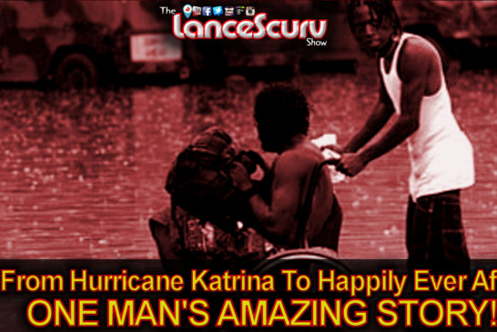 From Hurricane Katrina To Happily Ever After: ONE MAN'S AMAZING STORY! – The LanceScurv Show