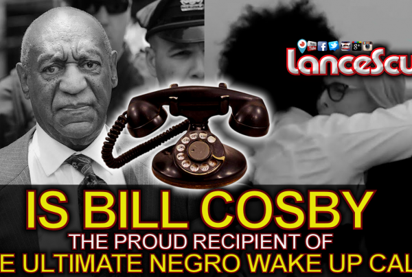 Is Bill Cosby Now The Proud Recipient Of The Ultimate Negro Wake Up Call? - LanceScurv