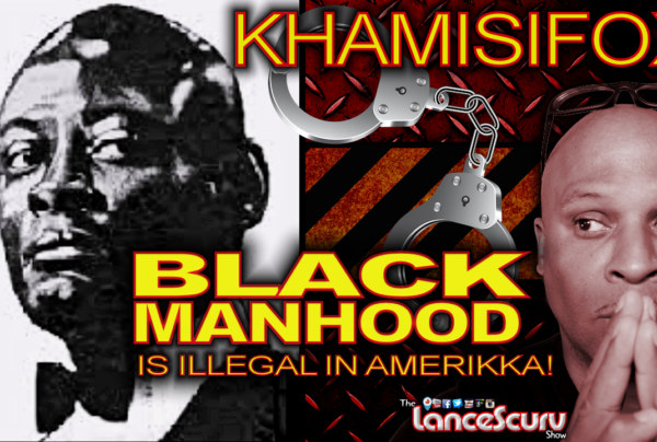 BLACK MANHOOD IS ILLEGAL IN AMERIKKKA: A Conversation With  KhamisiFox!  - The LanceScurv Show