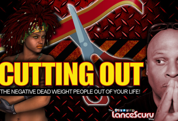 Cutting Out The Negative Dead Weight People Out Of Your Life! - The LanceScurv Show